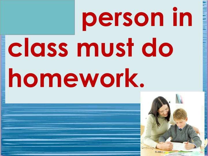 Every person in class must do homework.
