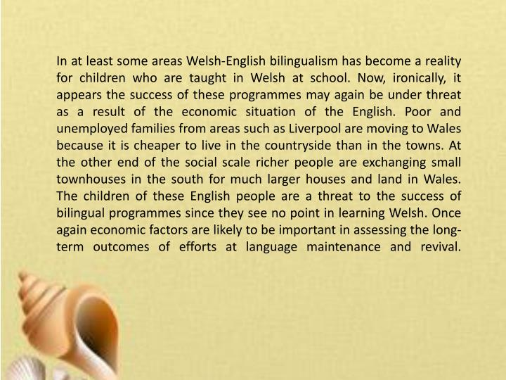In at least some areas Welsh-English bilingualism has become a reality for children who are taught in Welsh at school. Now, ironically, it appears the success of these programmes may again be under threat as a result of the economic situation of the English. Poor and unemployed families from areas such as Liverpool are moving to Wales because it is cheaper to live in the countryside than in the towns. At the other end of the social scale richer people are exchanging small townhouses in the south for much larger houses and land in Wales. The children of these English people are a threat to the success of bilingual programmes since they see no point in learning Welsh. Once again economic factors are likely to be important in assessing the long-term outcomes of efforts at language maintenance and revival.