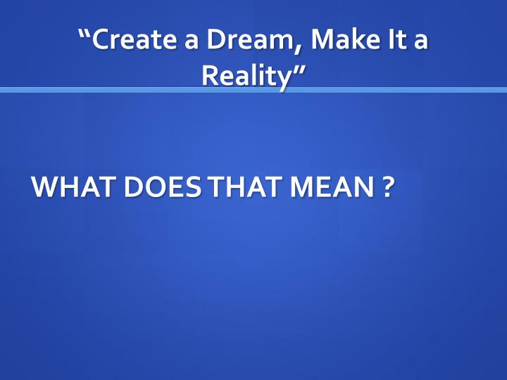 Create a dream make it a reality