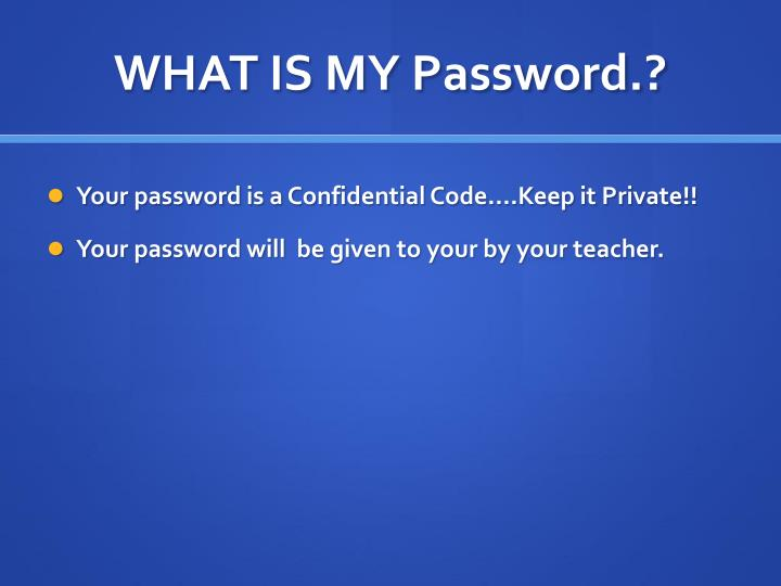 WHAT IS MY Password.?