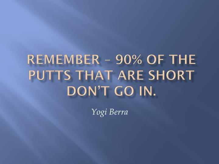 Remember – 90% of the putts that are short don't go in.