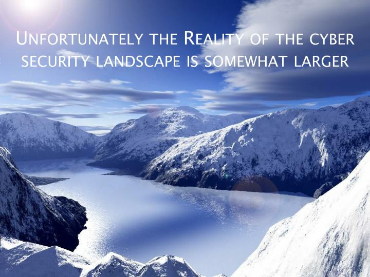 Unfortunately the Reality of the cyber security landscape is somewhat larger