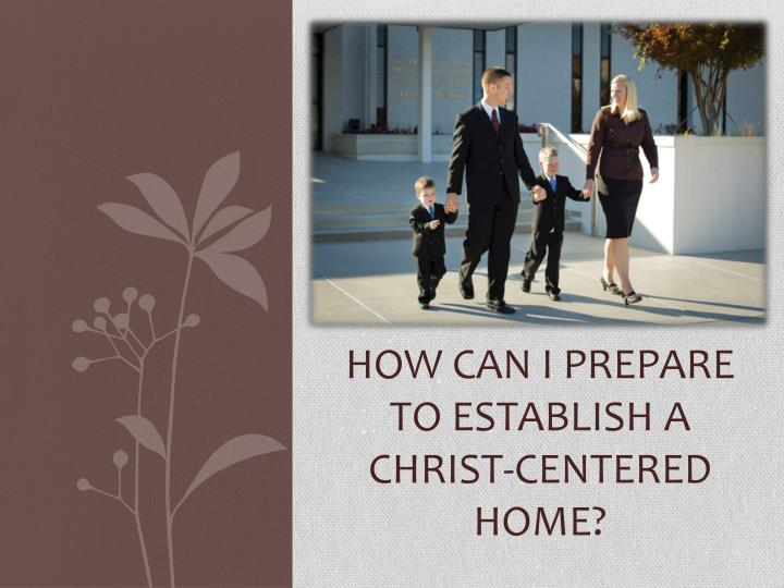 how can i prepare to establish a christ centered home n.