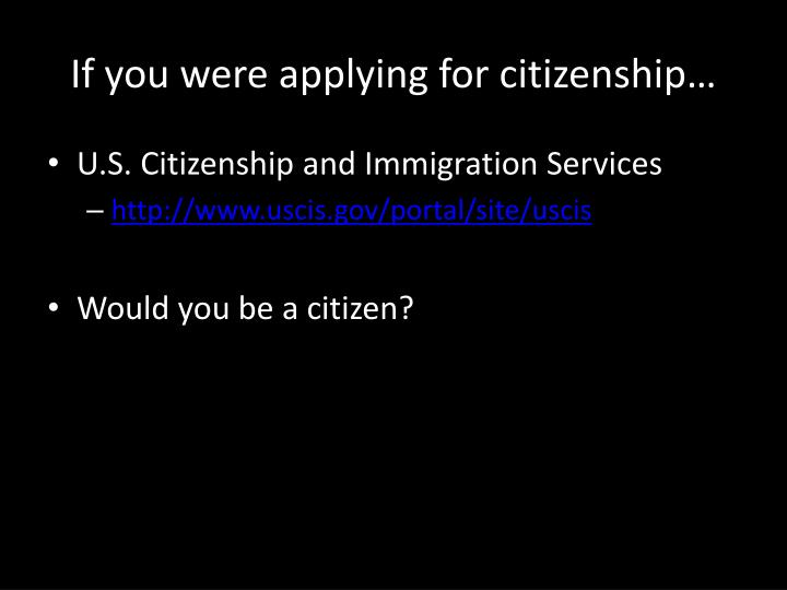 if you were applying for citizenship n.
