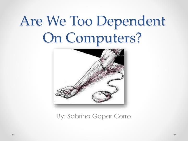 is society becoming too dependent on computers Are humans becoming too dependent on  as a society, we have become much more dependent on the  a mere 4-5% of the world's population owns a computer.
