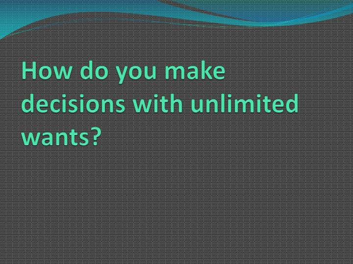 How do you make decisions with unlimited wants?