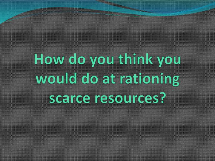 How do you think you would do at rationing scarce resources?