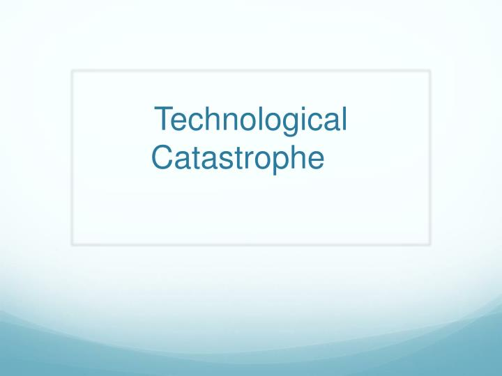 technological catastrophe n.