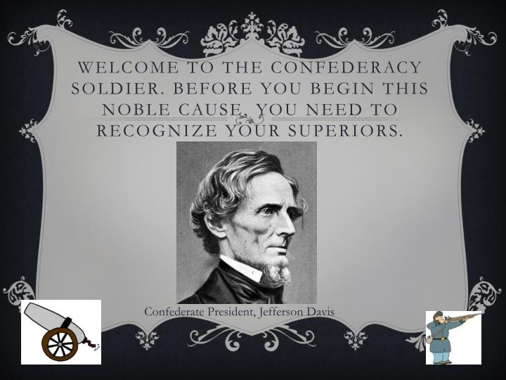 Welcome to the Confederacy Soldier. Before you begin this noble cause, you need to recognize your superiors.