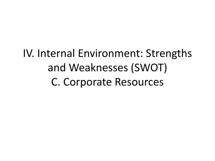 iv internal environment strengths and weaknesses swot c corporate resources n.