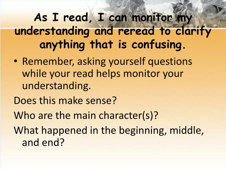 As I read, I can monitor my understanding and reread to clarify anything that is confusing.