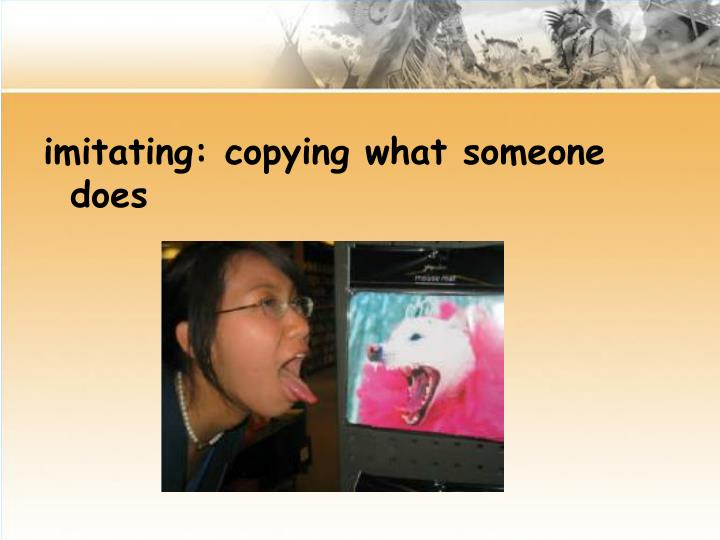 imitating: copying what someone does