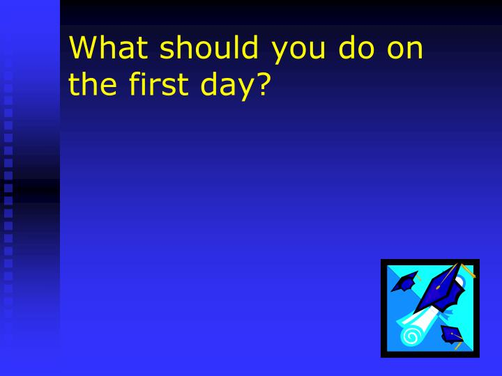 What should you do on the first day?