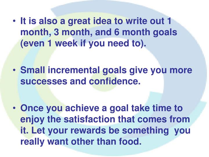 It is also a great idea to write out 1 month, 3 month, and 6 month goals (even 1 week if you need to).
