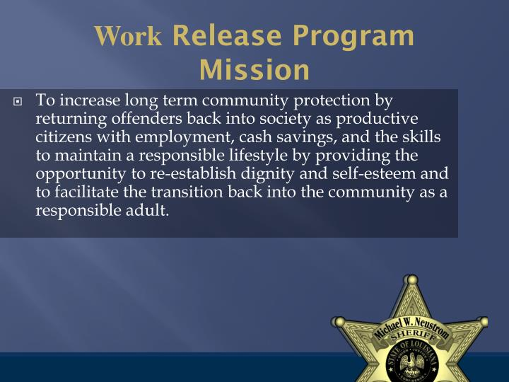 To increase long term community protection by returning offenders back into society as productive citizens with employment, cash savings, and the skills to maintain a responsible lifestyle by providing the opportunity to re-establish dignity and self-esteem and to facilitate the transition back into the community as a responsible adult.
