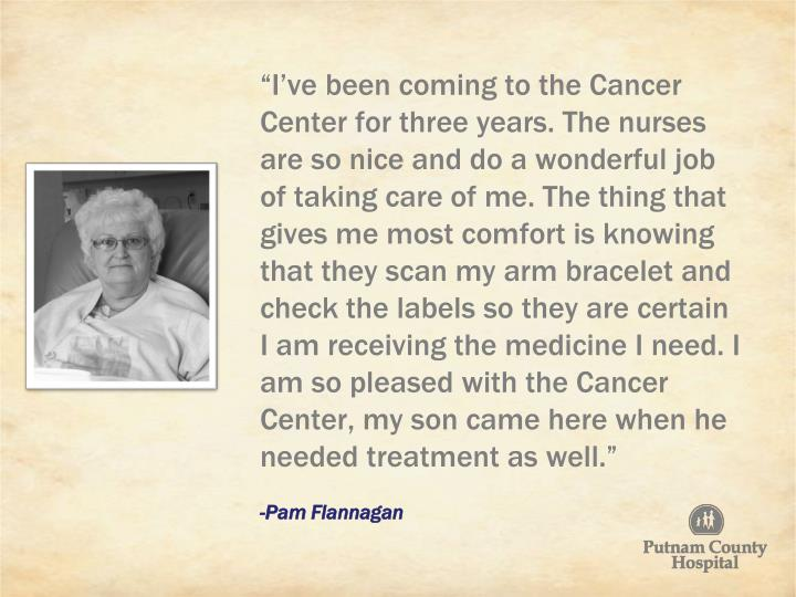 """""""I've been coming to the Cancer Center for three years. The nurses are so nice and do a wonderful job of taking care of me. The thing that gives me most comfort is knowing that they scan my arm bracelet and check the labels so they are certain I am receiving the medicine I need. I am so pleased with the Cancer Center, my son came here when he needed treatment as well."""""""