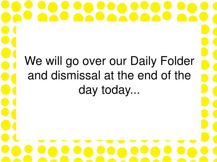 We will go over our Daily Folder and dismissal at the end of the day today...
