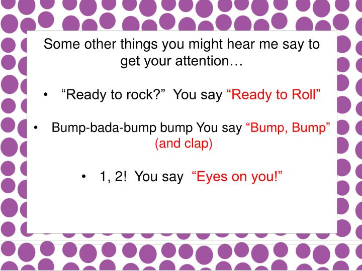 Some other things you might hear me say to get your attention…