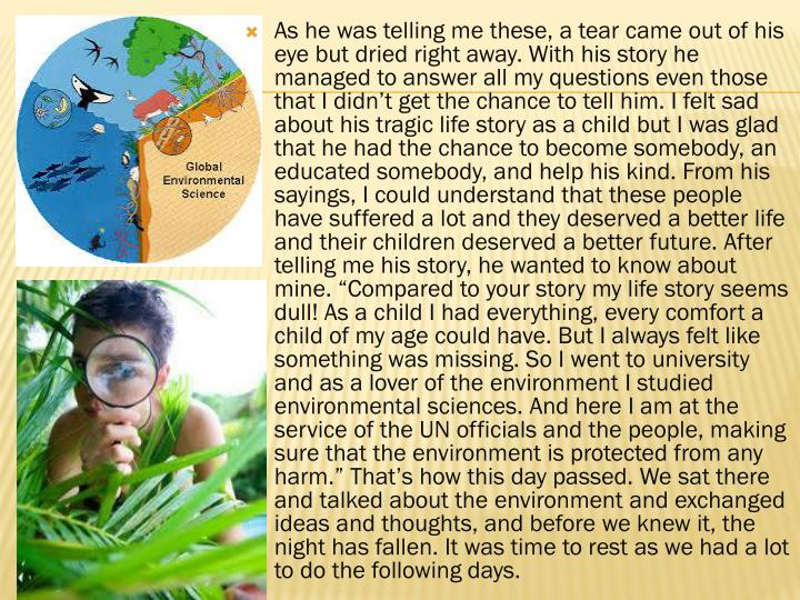 As he was telling me these, a tear came out of his eye but dried right away. With his story he managed to answer