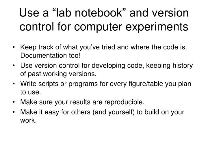 "Use a ""lab notebook"" and version control for computer experiments"