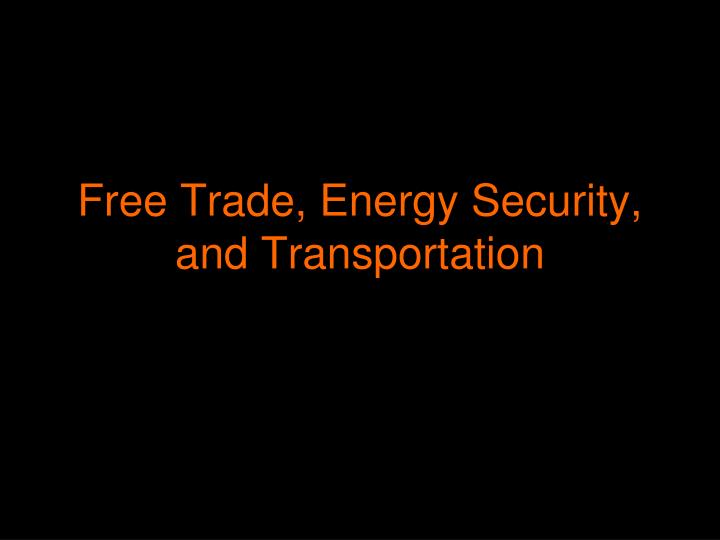 Free trade energy security and transportation