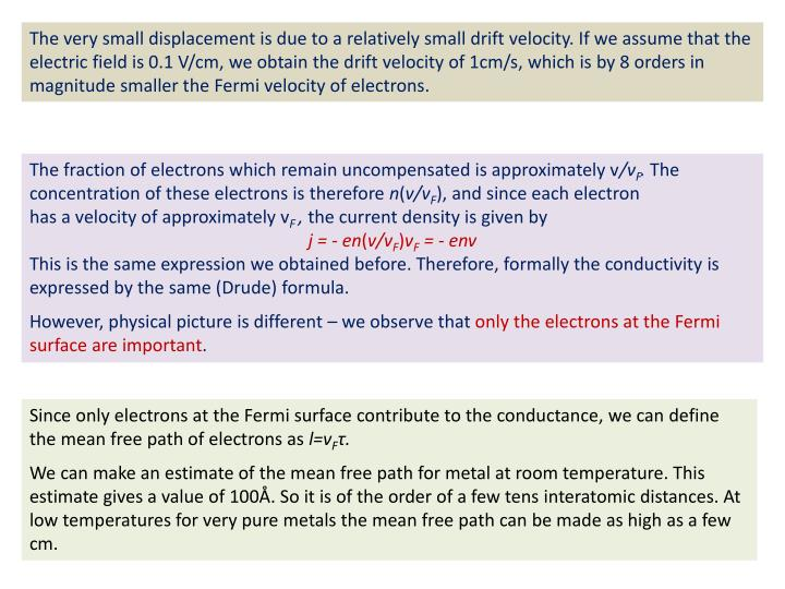 The very small displacement is due to a relatively small drift velocity. If we assume that the electric field is 0.1 V/cm, we obtain the drift velocity of 1cm/s, which is by 8 orders in magnitude smaller the Fermi velocity of electrons.