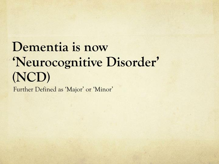 Dementia is now neurocognitive disorder ncd