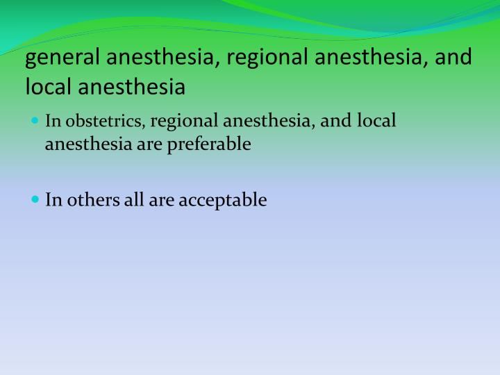 general anesthesia, regional anesthesia, and local anesthesia