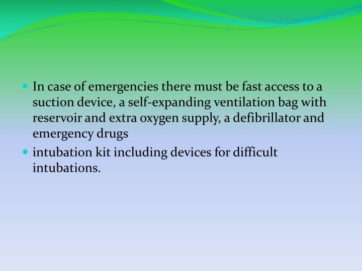 In case of emergencies there must be fast access to a suction device, a self-expanding ventilation bag with reservoir and extra oxygen supply, a defibrillator and emergency drugs