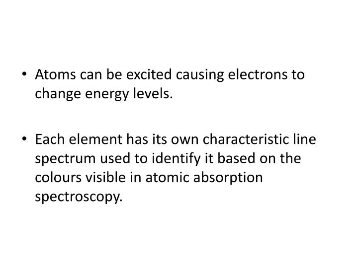 Atoms can be excited causing electrons to change energy levels.