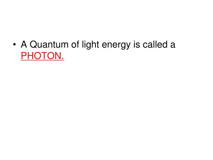 A Quantum of light energy is called a