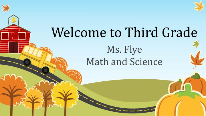 Welcome to Third Grade. Ms. Flye