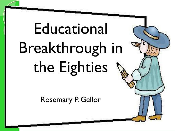 educational breakthroughs in the eighties rosemary p gellor n.