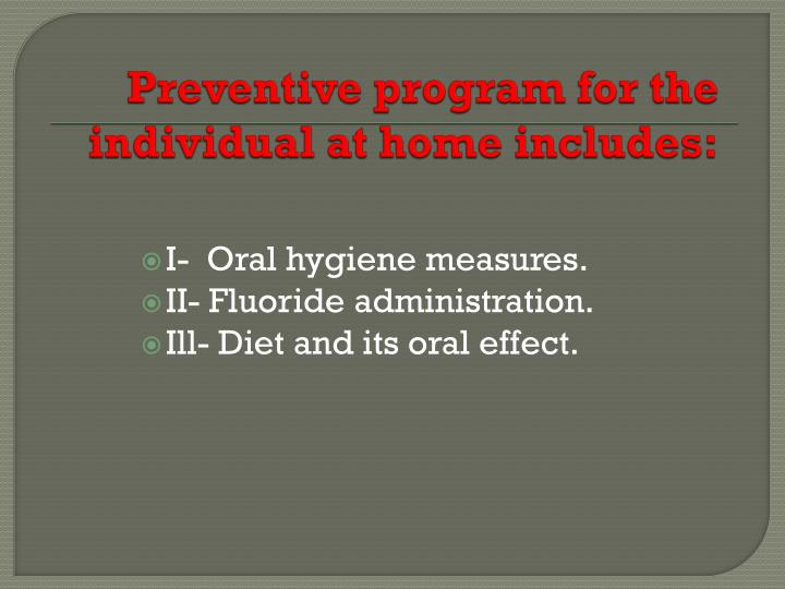Preventive program for the individual at home includes: