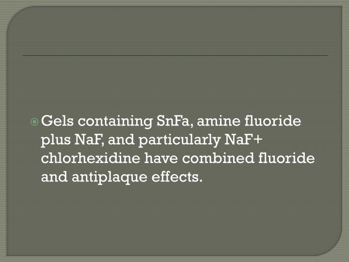 Gels containing SnFa, amine fluoride plus NaF, and particularly NaF+ chlorhexidine have combined fluoride and antiplaque effects.