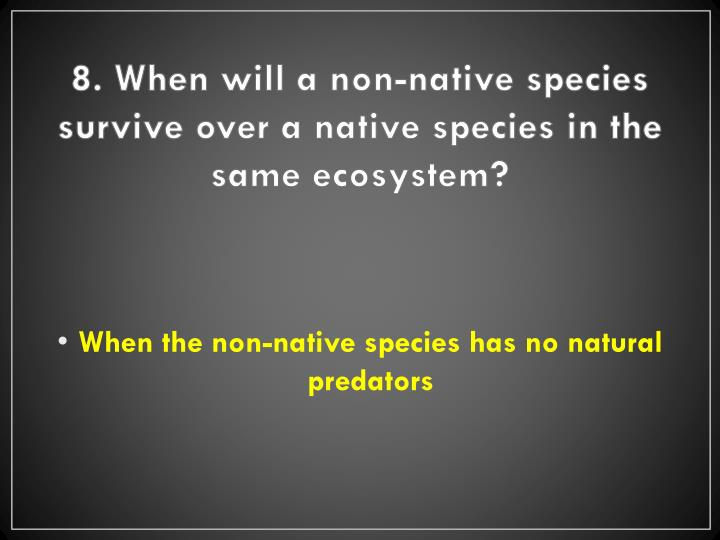 8. When will a non-native species survive over a native species in the same ecosystem?