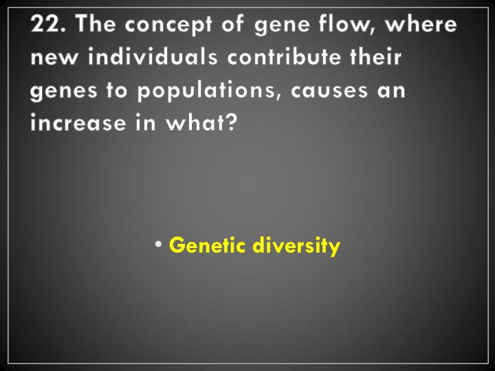 22. The concept of gene flow, where new individuals