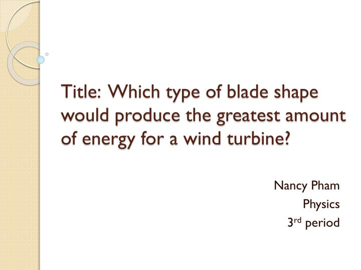 title which type of blade shape would produce the greatest amount of energy for a wind turbine n.