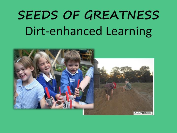 Seeds of greatness dirt enhanced learning
