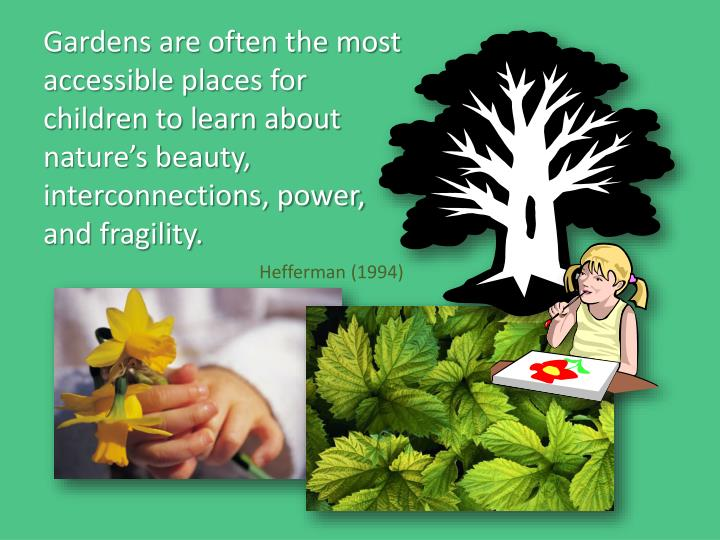 Gardens are often the most accessible places for children to learn about nature's beauty, interconnections, power,  and fragility.