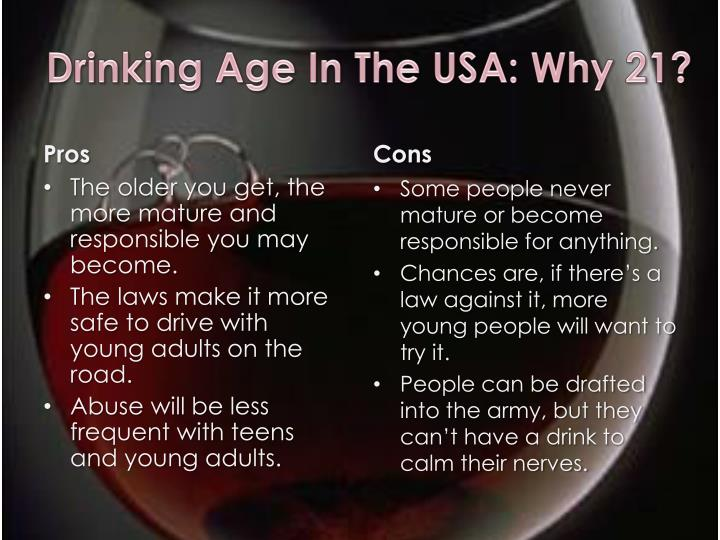 a research on the drinking age of 21 Drinking age debate should the drinking age be lowered to 18 years old, when one is considered an adult, and adult, and assumes adult privileges and penalties, or should the drinking age remain at 21 years old, since people are more mature and therefore, can be safe and responsible.