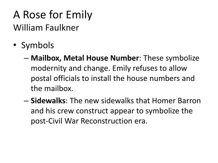 a rose for emily symbolism A summary of symbols in william faulkner's a rose for emily emily's house also represents alienation, mental illness, and death it is a shrine to the living past, and the sealed upstairs bedroom is her macabre trophy room where she preserves the man she would not allow to leave her.