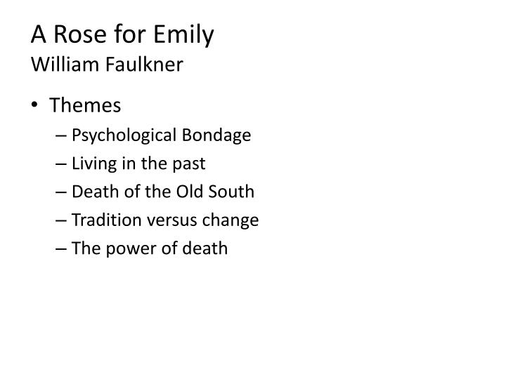 an analysis of the topic of william faulkners a rose for emily The fascinating narrator of a rose for emily is more rightly called first people than first person the narrator speaks sometimes for the men of jefferson a rose for emily ends with the discovery of the forty-year-old corpse of homer barron yeah it's nastythe first time we read this story, we.