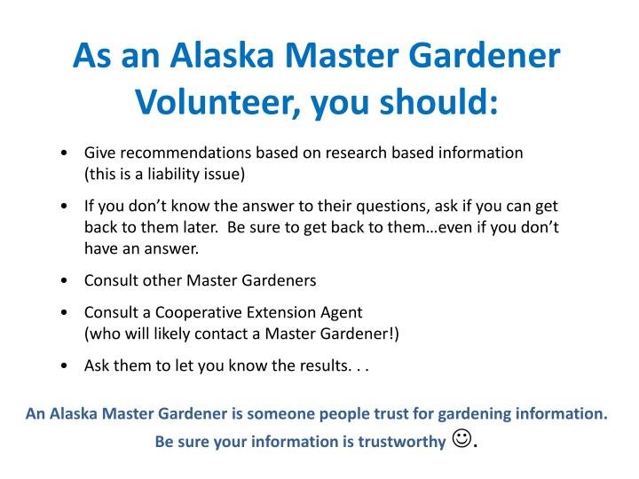 As an Alaska Master Gardener Volunteer, you should: