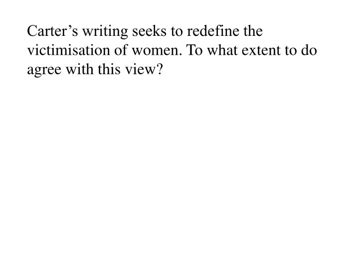 Carter's writing seeks to redefine the victimisation of women. To what extent to do agree with this view?