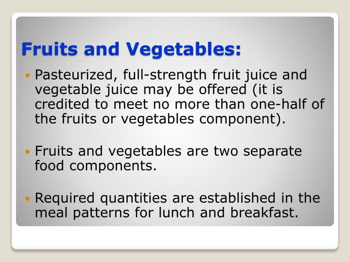 Pasteurized, full-strength fruit juice and vegetable juice may be offered (it is credited to meet no more than one-half of the fruits or vegetables component).