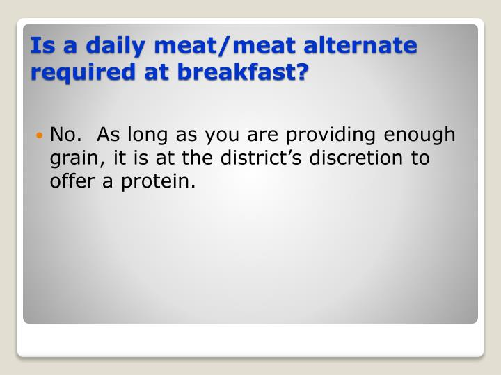 No.  As long as you are providing enough grain, it is at the district's discretion to offer a protein.
