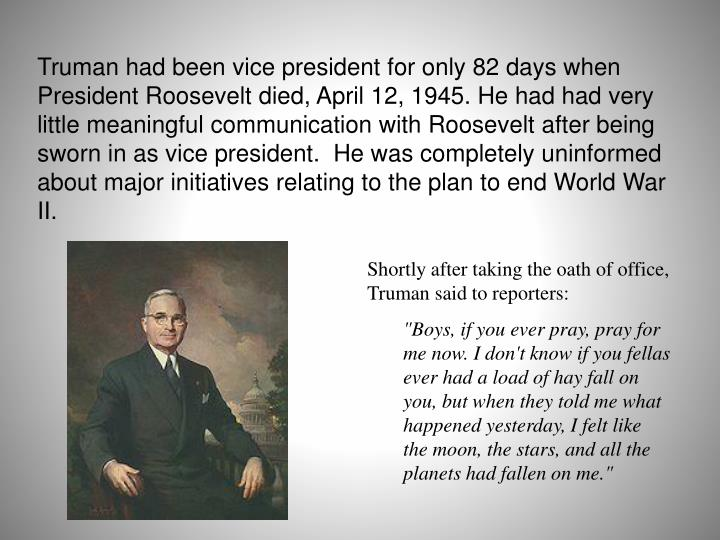 Truman had been vice president for only 82 days when President Roosevelt died, April 12, 1945. He had had very little meaningful communication with Roosevelt after being sworn in as vice president.  He was completely uninformed about major initiatives relating to the plan to end World War II.