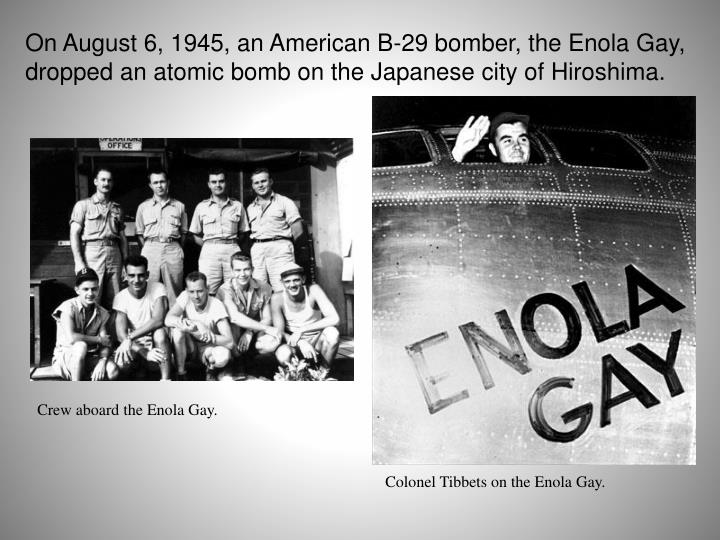 On August 6, 1945, an American B-29 bomber, the Enola Gay, dropped an atomic bomb on the Japanese city of Hiroshima.