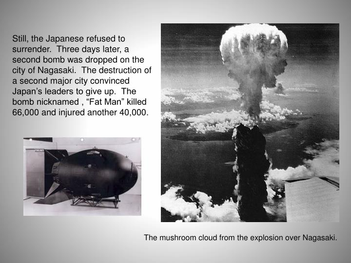 "Still, the Japanese refused to surrender.  Three days later, a second bomb was dropped on the city of Nagasaki.  The destruction of a second major city convinced Japan's leaders to give up.  The bomb nicknamed , ""Fat Man"" killed 66,000 and injured another 40,000."